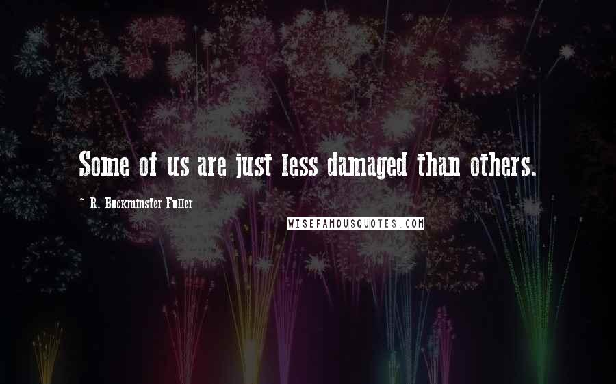 R. Buckminster Fuller quotes: Some of us are just less damaged than others.