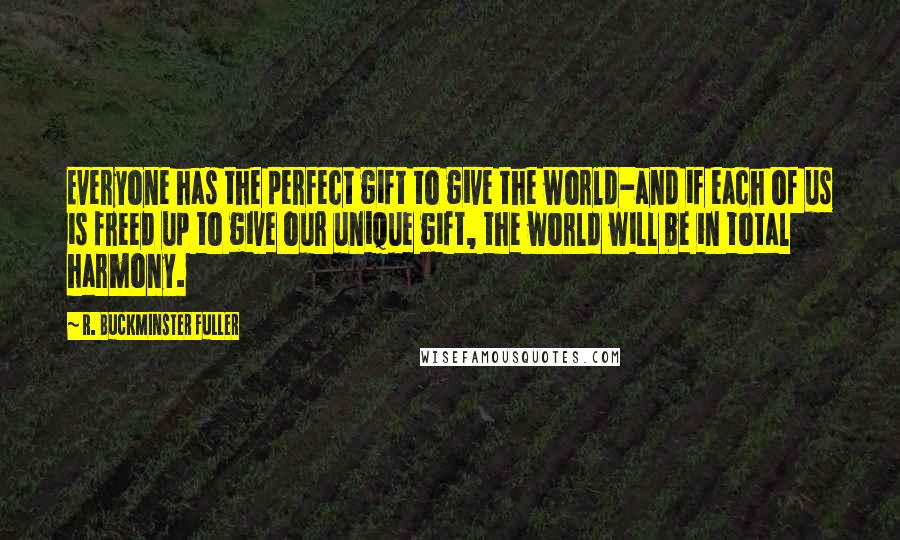 R. Buckminster Fuller quotes: Everyone has the perfect gift to give the world-and if each of us is freed up to give our unique gift, the world will be in total harmony.