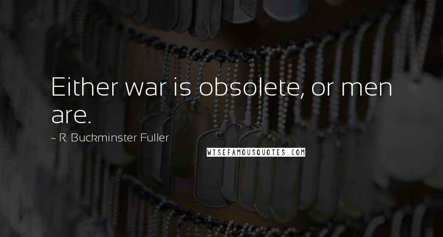 R. Buckminster Fuller quotes: Either war is obsolete, or men are.