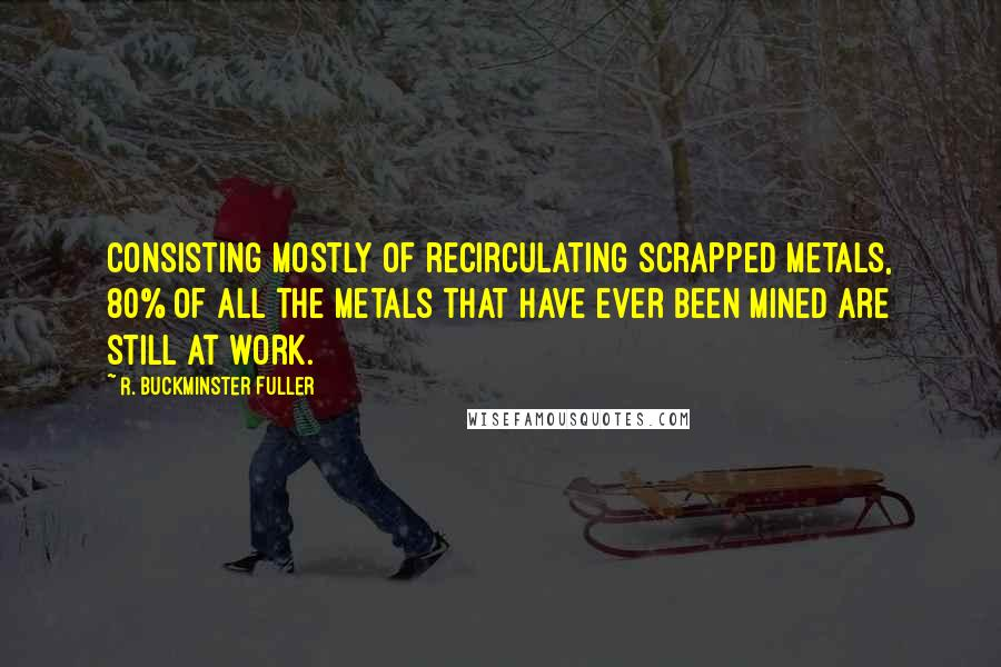 R. Buckminster Fuller quotes: Consisting mostly of recirculating scrapped metals, 80% of all the metals that have ever been mined are still at work.