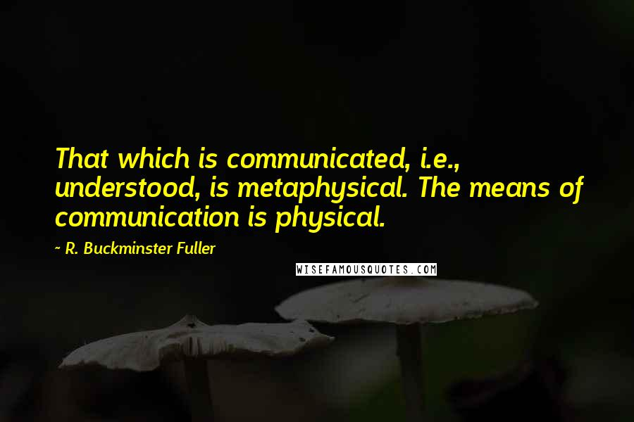 R. Buckminster Fuller quotes: That which is communicated, i.e., understood, is metaphysical. The means of communication is physical.