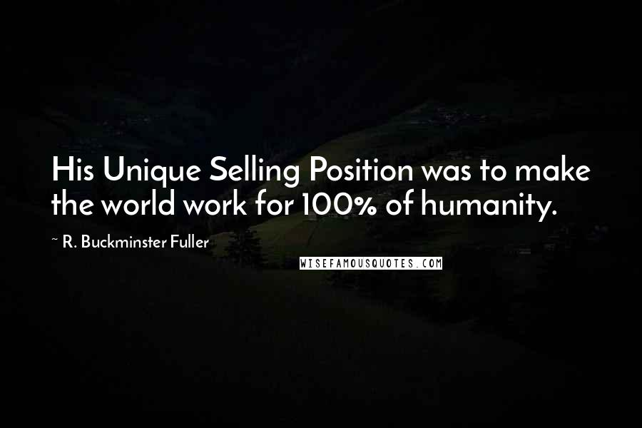 R. Buckminster Fuller quotes: His Unique Selling Position was to make the world work for 100% of humanity.