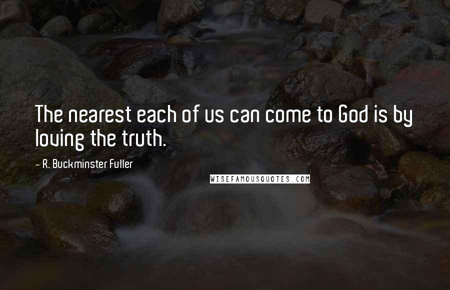 R. Buckminster Fuller quotes: The nearest each of us can come to God is by loving the truth.
