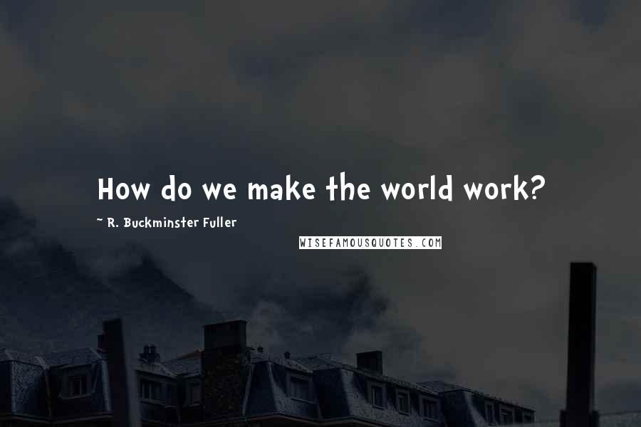 R. Buckminster Fuller quotes: How do we make the world work?