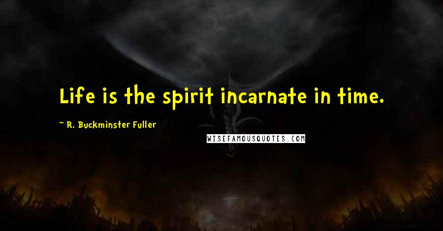 R. Buckminster Fuller quotes: Life is the spirit incarnate in time.