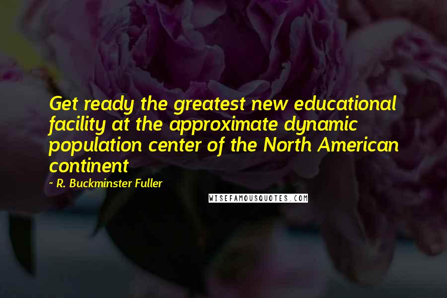 R. Buckminster Fuller quotes: Get ready the greatest new educational facility at the approximate dynamic population center of the North American continent