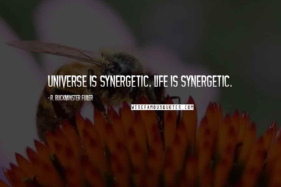 R. Buckminster Fuller quotes: Universe is synergetic. Life is synergetic.