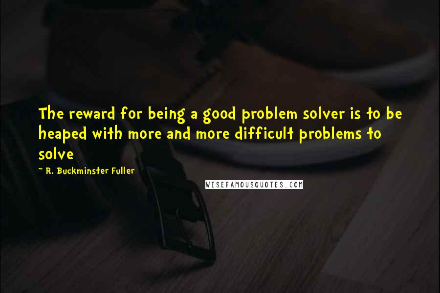 R. Buckminster Fuller quotes: The reward for being a good problem solver is to be heaped with more and more difficult problems to solve