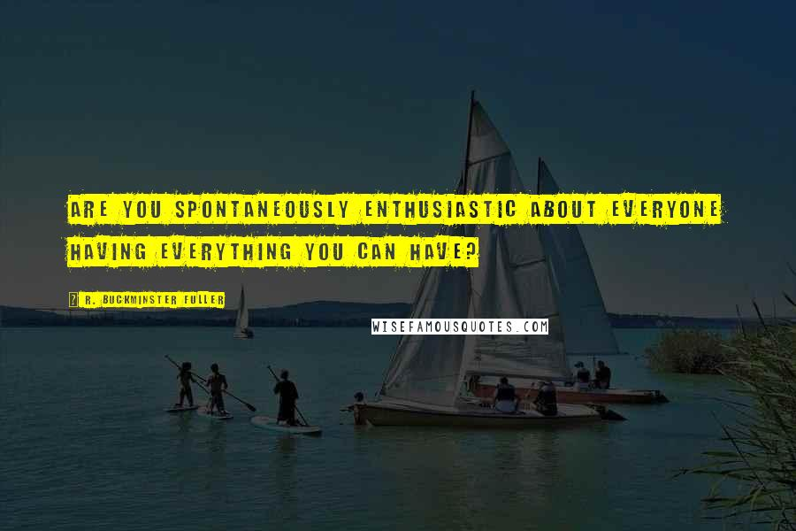 R. Buckminster Fuller quotes: Are you spontaneously enthusiastic about everyone having everything you can have?