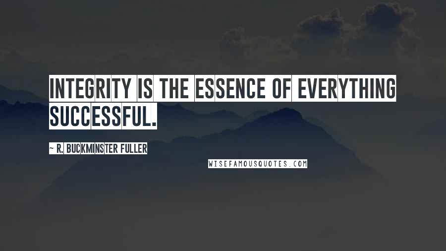 R. Buckminster Fuller quotes: Integrity is the essence of everything successful.