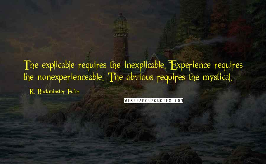 R. Buckminster Fuller quotes: The explicable requires the inexplicable. Experience requires the nonexperienceable. The obvious requires the mystical.