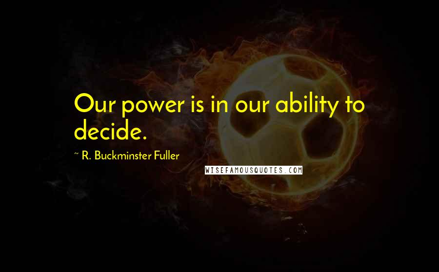 R. Buckminster Fuller quotes: Our power is in our ability to decide.