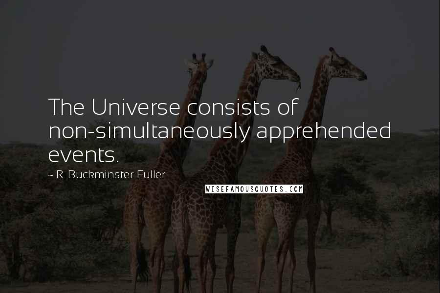 R. Buckminster Fuller quotes: The Universe consists of non-simultaneously apprehended events.