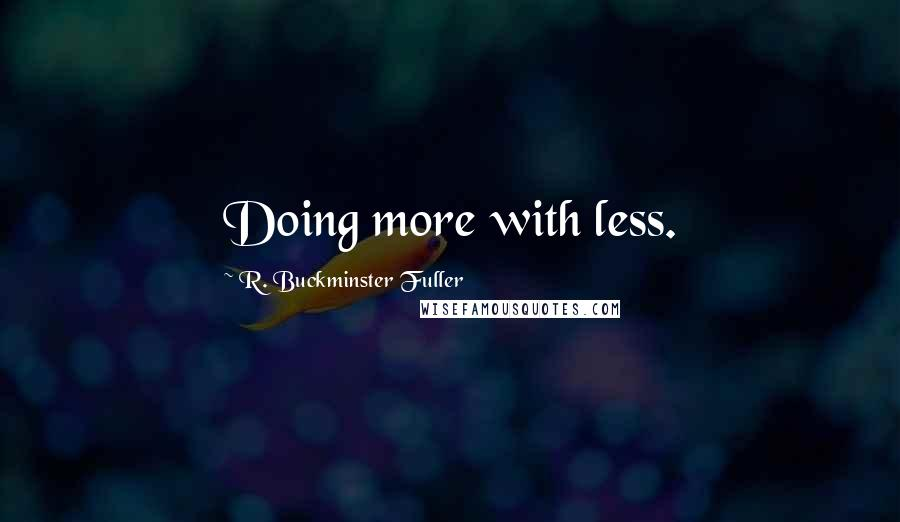 R. Buckminster Fuller quotes: Doing more with less.