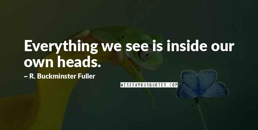 R. Buckminster Fuller quotes: Everything we see is inside our own heads.