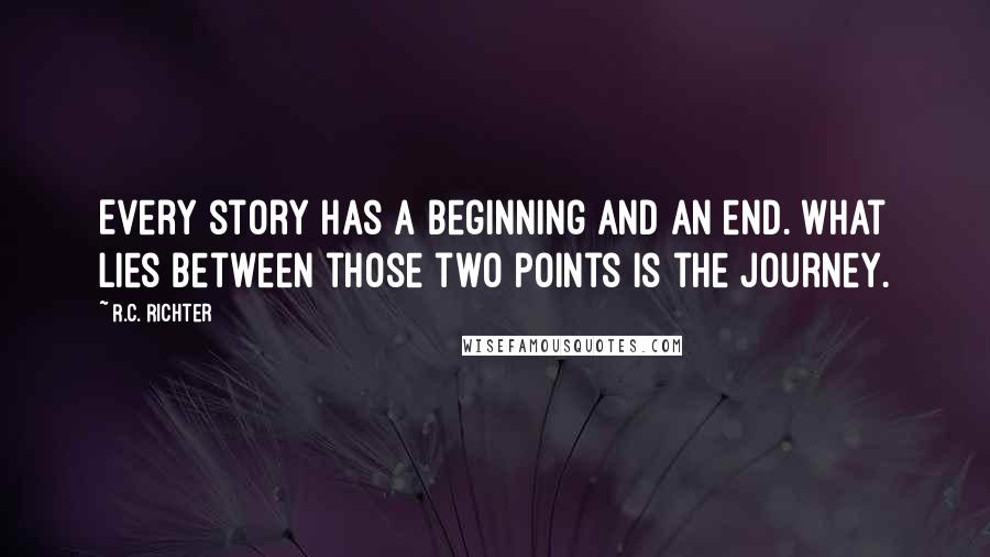R.C. Richter quotes: Every story has a beginning and an end. What lies between those two points is the journey.