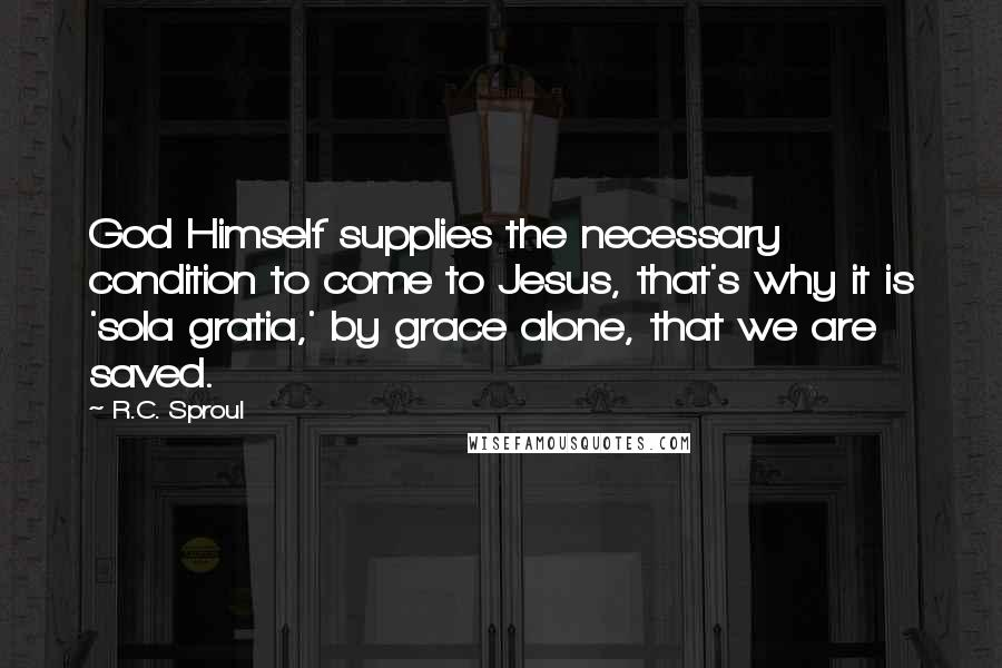 R.C. Sproul quotes: God Himself supplies the necessary condition to come to Jesus, that's why it is 'sola gratia,' by grace alone, that we are saved.