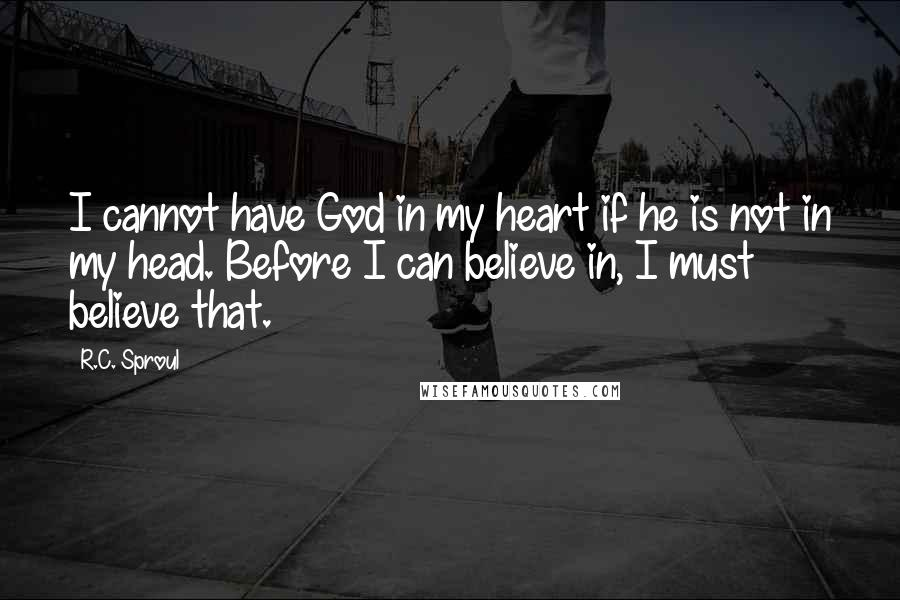 R.C. Sproul quotes: I cannot have God in my heart if he is not in my head. Before I can believe in, I must believe that.