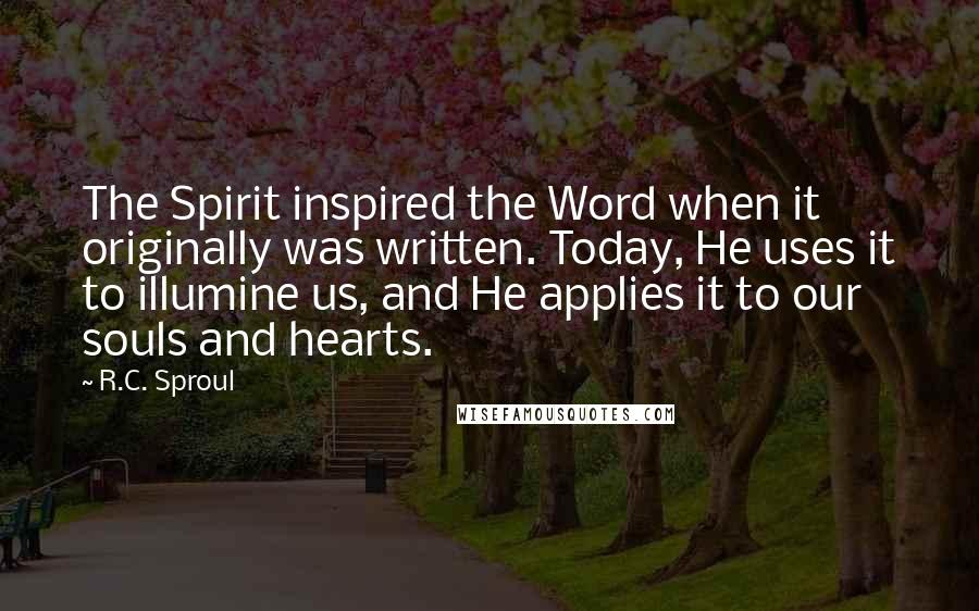 R.C. Sproul quotes: The Spirit inspired the Word when it originally was written. Today, He uses it to illumine us, and He applies it to our souls and hearts.