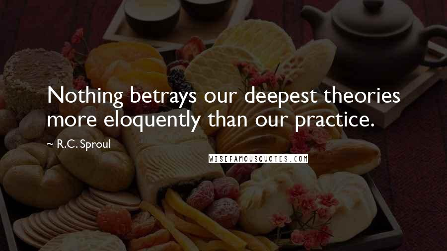 R.C. Sproul quotes: Nothing betrays our deepest theories more eloquently than our practice.