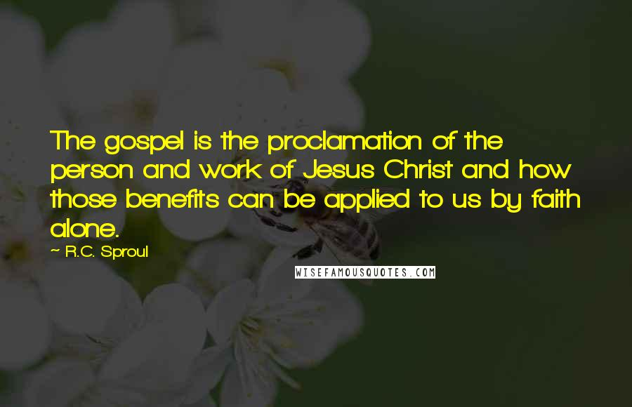 R.C. Sproul quotes: The gospel is the proclamation of the person and work of Jesus Christ and how those benefits can be applied to us by faith alone.