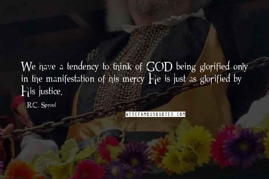 R.C. Sproul quotes: We have a tendency to think of GOD being glorified only in the manifestation of his mercy He is just as glorified by His justice.