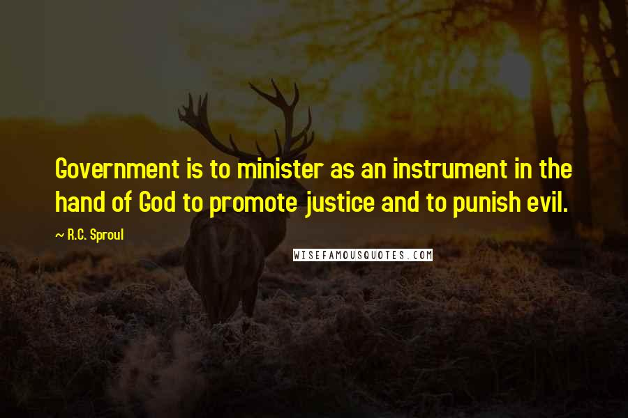 R.C. Sproul quotes: Government is to minister as an instrument in the hand of God to promote justice and to punish evil.