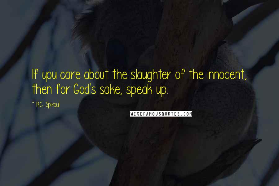 R.C. Sproul quotes: If you care about the slaughter of the innocent, then for God's sake, speak up.