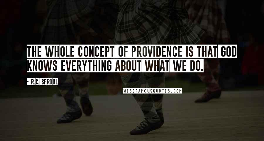 R.C. Sproul quotes: The whole concept of providence is that God knows everything about what we do.