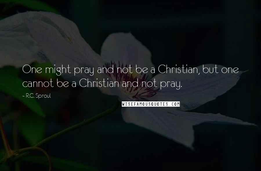 R.C. Sproul quotes: One might pray and not be a Christian, but one cannot be a Christian and not pray.