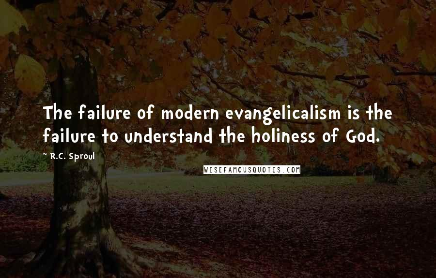 R.C. Sproul quotes: The failure of modern evangelicalism is the failure to understand the holiness of God.
