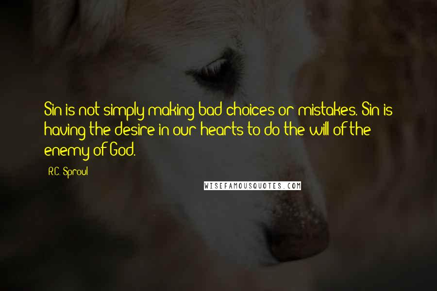 R.C. Sproul quotes: Sin is not simply making bad choices or mistakes. Sin is having the desire in our hearts to do the will of the enemy of God.
