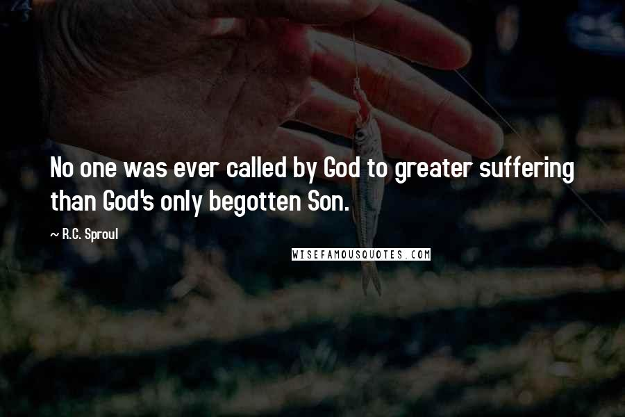 R.C. Sproul quotes: No one was ever called by God to greater suffering than God's only begotten Son.