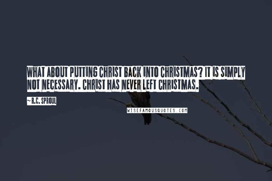 R.C. Sproul quotes: What about putting Christ back into Christmas? It is simply not necessary. Christ has never left Christmas.