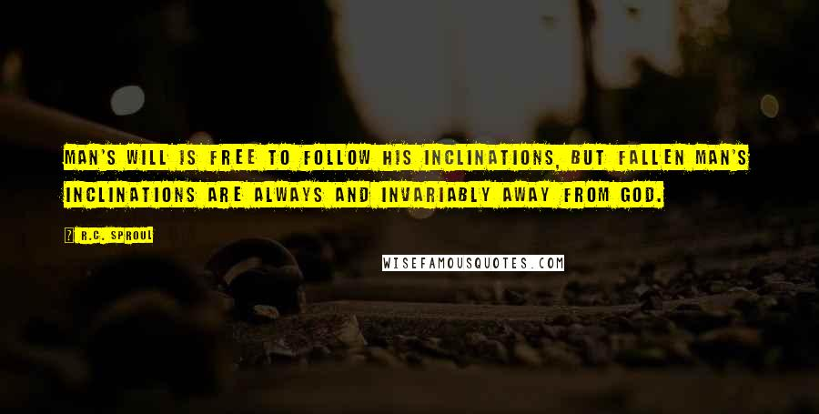 R.C. Sproul quotes: Man's will is free to follow his inclinations, but fallen man's inclinations are always and invariably away from God.