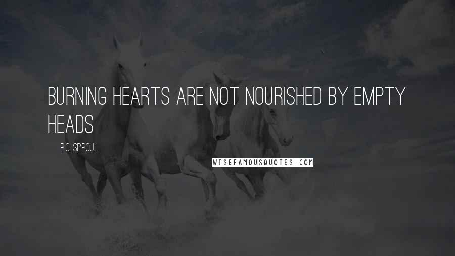 R.C. Sproul quotes: Burning hearts are not nourished by empty heads