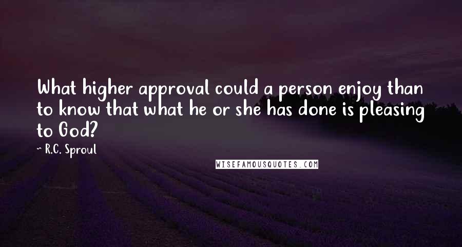 R.C. Sproul quotes: What higher approval could a person enjoy than to know that what he or she has done is pleasing to God?