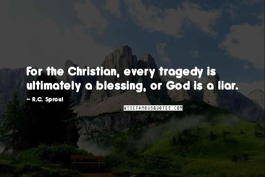 R.C. Sproul quotes: For the Christian, every tragedy is ultimately a blessing, or God is a liar.