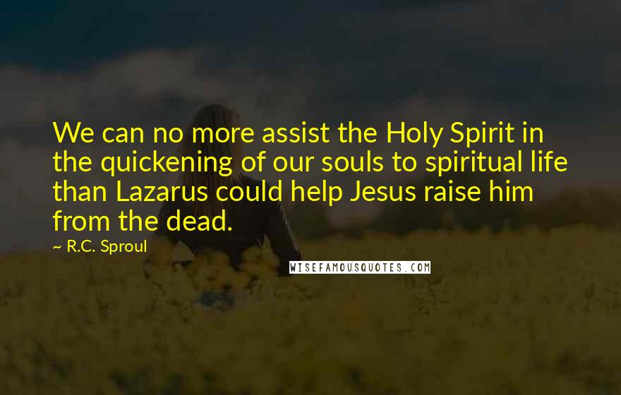 R.C. Sproul quotes: We can no more assist the Holy Spirit in the quickening of our souls to spiritual life than Lazarus could help Jesus raise him from the dead.