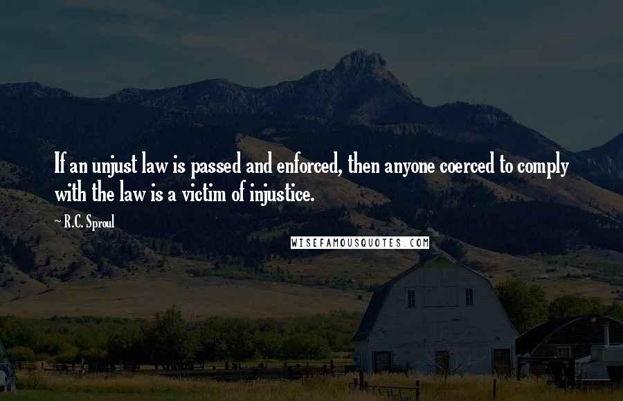 R.C. Sproul quotes: If an unjust law is passed and enforced, then anyone coerced to comply with the law is a victim of injustice.