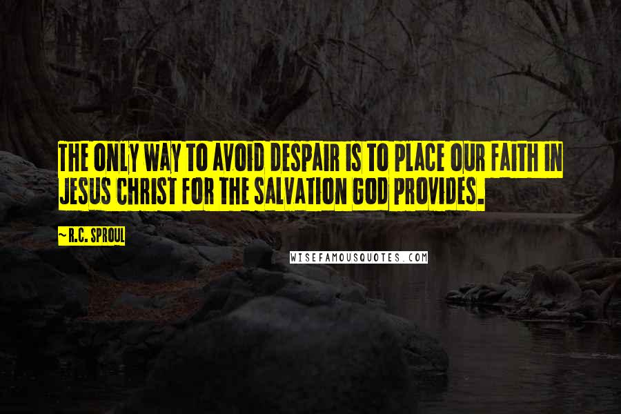 R.C. Sproul quotes: The only way to avoid despair is to place our faith in Jesus Christ for the salvation God provides.