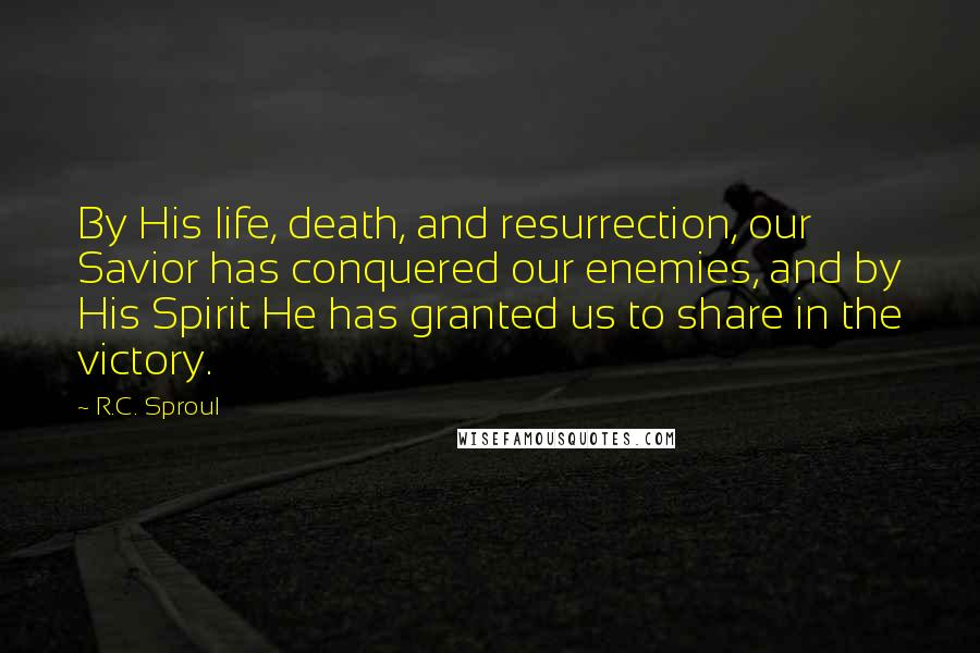 R.C. Sproul quotes: By His life, death, and resurrection, our Savior has conquered our enemies, and by His Spirit He has granted us to share in the victory.
