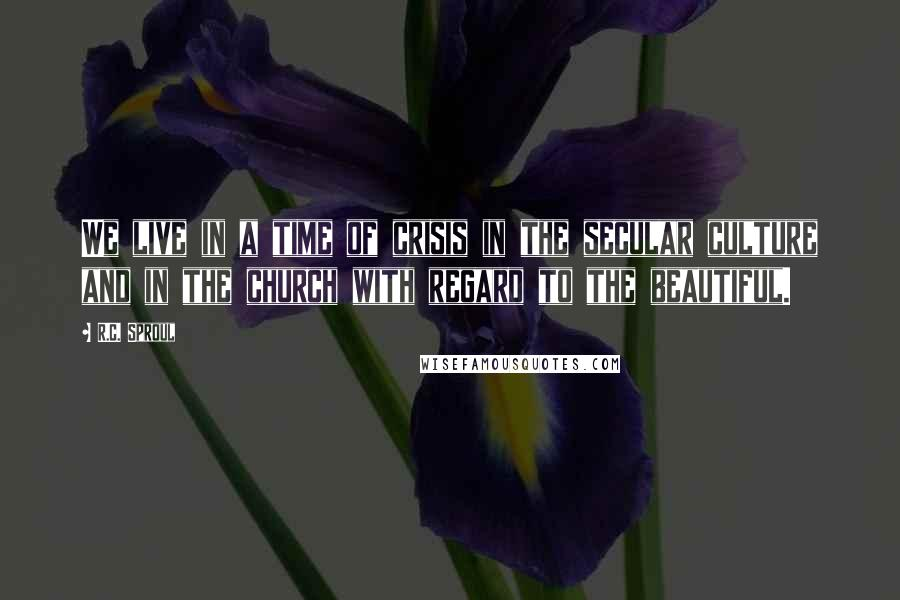 R.C. Sproul quotes: We live in a time of crisis in the secular culture and in the church with regard to the beautiful.