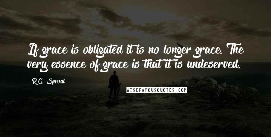 R.C. Sproul quotes: If grace is obligated it is no longer grace. The very essence of grace is that it is undeserved.