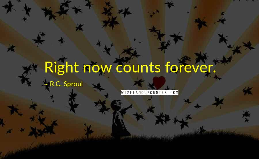 R.C. Sproul quotes: Right now counts forever.