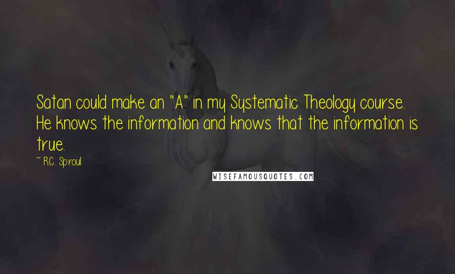 "R.C. Sproul quotes: Satan could make an ""A"" in my Systematic Theology course. He knows the information and knows that the information is true."