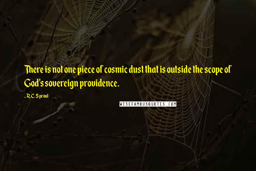 R.C. Sproul quotes: There is not one piece of cosmic dust that is outside the scope of God's sovereign providence.
