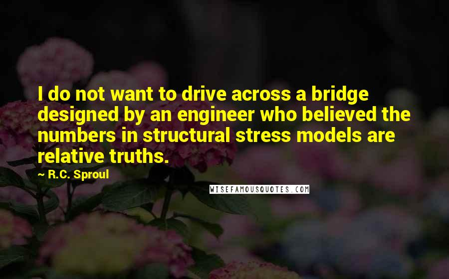 R.C. Sproul quotes: I do not want to drive across a bridge designed by an engineer who believed the numbers in structural stress models are relative truths.