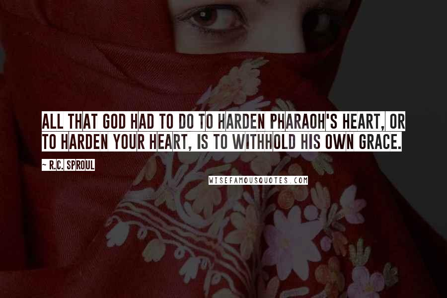 R.C. Sproul quotes: All that God had to do to harden Pharaoh's heart, or to harden your heart, is to withhold His own grace.
