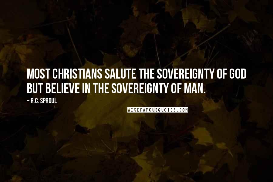 R.C. Sproul quotes: Most Christians salute the sovereignty of God but believe in the sovereignty of man.